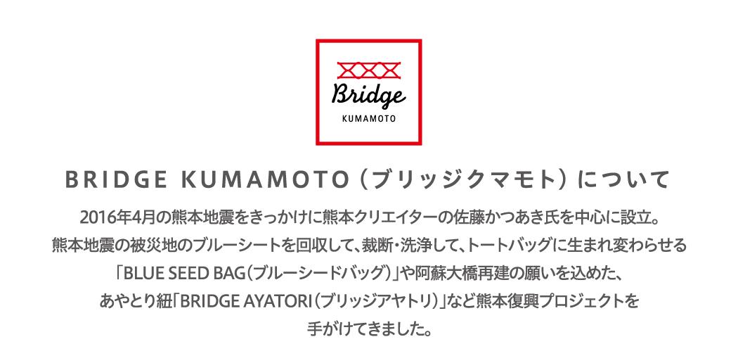 BRIDGE KUMAMOTO(ブリッジクマモト)について2016年4⽉の熊本地震をきっかけに熊本クリエイターの佐藤かつあき⽒を中⼼に設⽴。熊本地震の被災地のブルーシートを回収して、裁断・洗浄して、トートバッグに⽣まれ変わらせる「BLUE SEED BAG(ブルーシードバッグ)」や阿蘇⼤橋再建の願いを込めた、あやとり紐「BRIDGE AYATORI(ブリッジアヤトリ)」など熊本復興プロジェクトを⼿がけてきました。